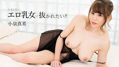 小泉真希【こいずみまき】 たまらないエロ乳女に抜かれたい!!